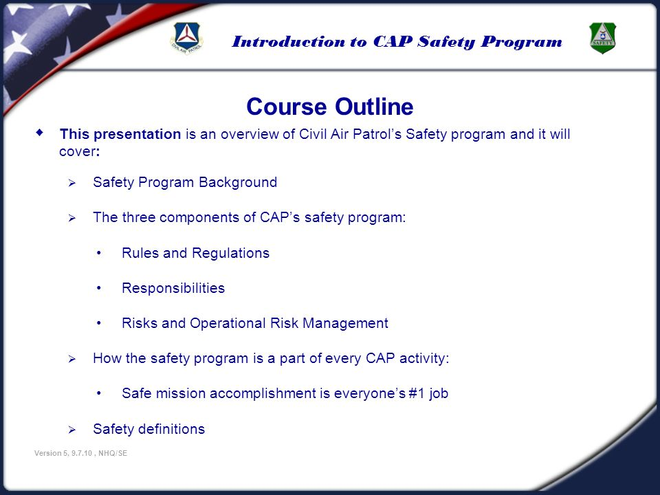 Introduction to CAP Safety Program Version 5, 9.7.10, NHQ/SE This presentation is an overview of Civil Air Patrols Safety program and it will cover: S
