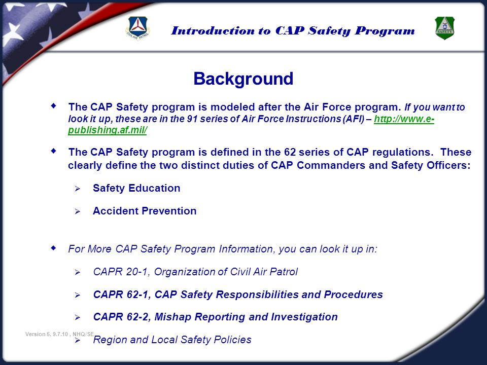 Introduction to CAP Safety Program Version 5, 9.7.10, NHQ/SE Investigating Mishaps Death or Bodily Injury Accident When a death or bodily injury accident is involved, there will be no formal or informal investigation conducted by any CAP member unless authorized by the CAP National Headquarters General Counsel office.