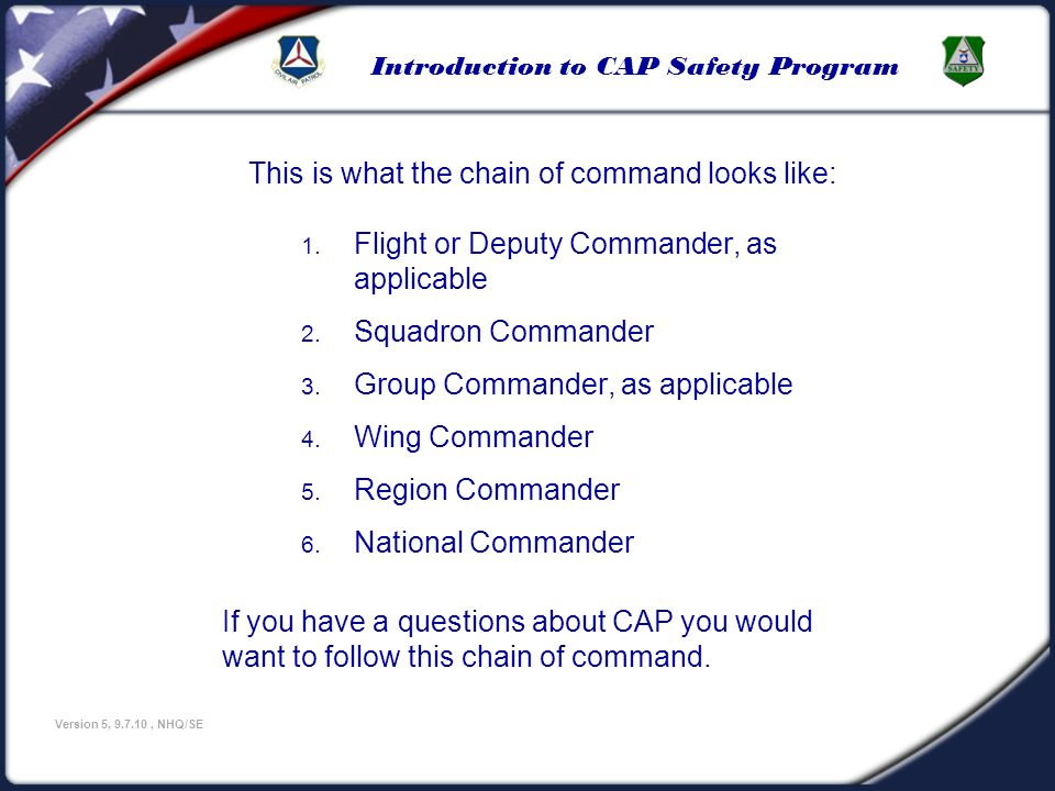 Introduction to CAP Safety Program Version 5, 9.7.10, NHQ/SE This is what the chain of command looks like: 1. Flight or Deputy Commander, as applicabl