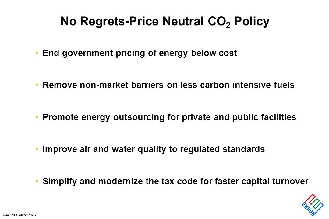 © 2001 RB-FP&EWest-0501-3 No Regrets-Price Neutral CO 2 Policy End government pricing of energy below cost Remove non-market barriers on less carbon intensive fuels Promote energy outsourcing for private and public facilities Improve air and water quality to regulated standards Simplify and modernize the tax code for faster capital turnover