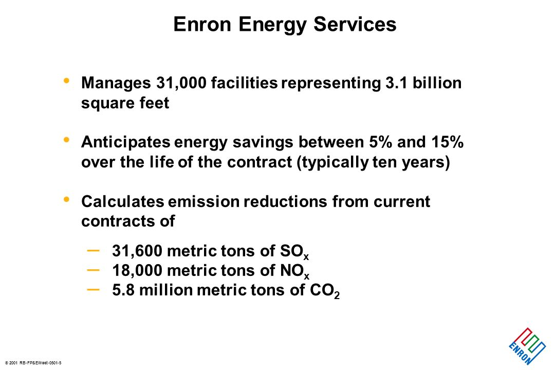 © 2001 RB-FP&EWest-0501-5 Enron Energy Services Manages 31,000 facilities representing 3.1 billion square feet Anticipates energy savings between 5% and 15% over the life of the contract (typically ten years) Calculates emission reductions from current contracts of – 31,600 metric tons of SO x – 18,000 metric tons of NO x – 5.8 million metric tons of CO 2