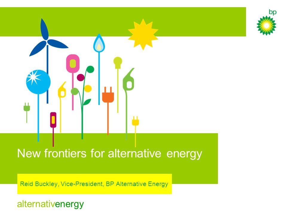 alternativenergy New frontiers for alternative energy Reid Buckley, Vice-President, BP Alternative Energy