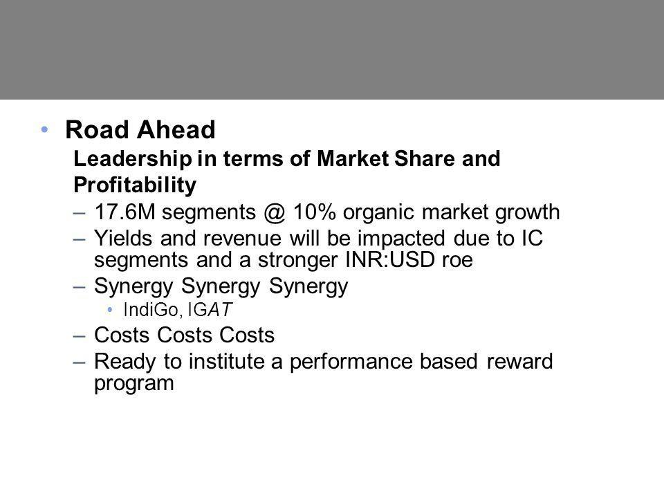 Road Ahead Leadership in terms of Market Share and Profitability –17.6M segments @ 10% organic market growth –Yields and revenue will be impacted due to IC segments and a stronger INR:USD roe –Synergy Synergy Synergy IndiGo, IGAT –Costs Costs Costs –Ready to institute a performance based reward program