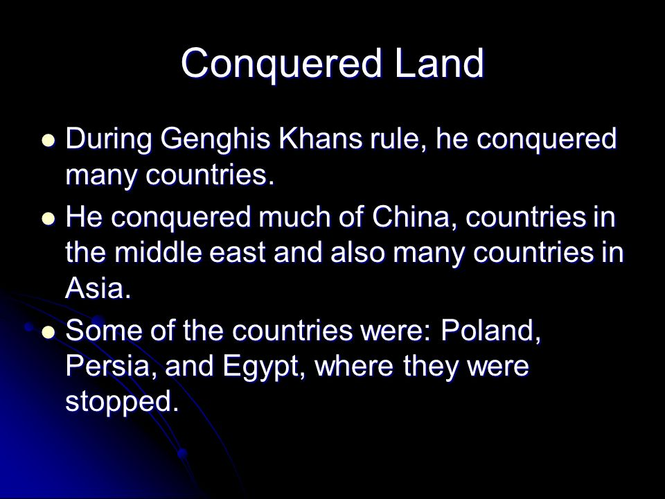Conquered Land During Genghis Khans rule, he conquered many countries.