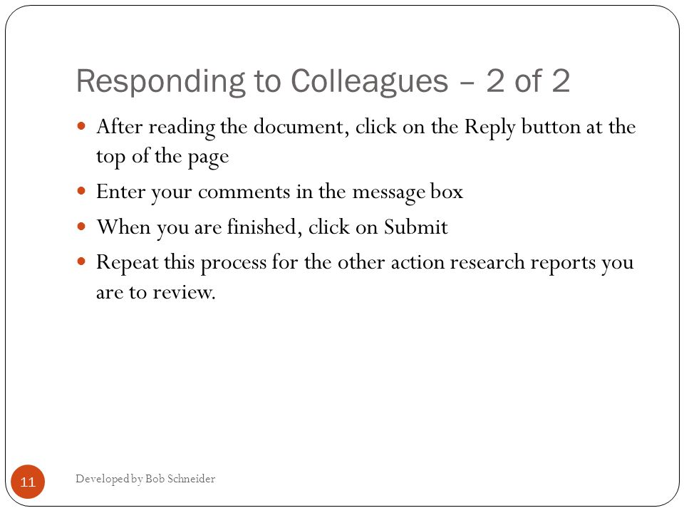 Responding to Colleagues – 2 of 2 Developed by Bob Schneider 11 After reading the document, click on the Reply button at the top of the page Enter your comments in the message box When you are finished, click on Submit Repeat this process for the other action research reports you are to review.