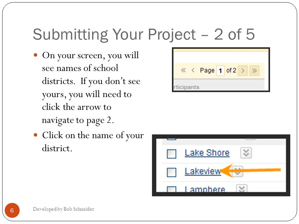 Submitting Your Project – 2 of 5 Developed by Bob Schneider 6 On your screen, you will see names of school districts. If you dont see yours, you will