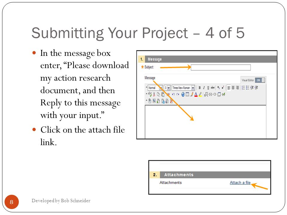 Submitting Your Project – 4 of 5 Developed by Bob Schneider 8 In the message box enter, Please download my action research document, and then Reply to this message with your input.
