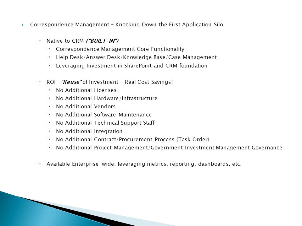Correspondence Management – Knocking Down the First Application Silo Native to CRM (BUILT-IN) Correspondence Management Core Functionality Help Desk/Answer Desk/Knowledge Base/Case Management Leveraging Investment in SharePoint and CRM foundation ROI –Reuse of Investment - Real Cost Savings.