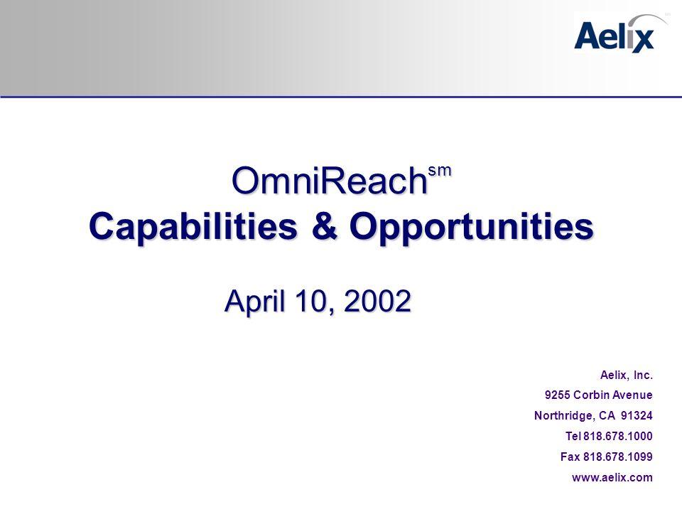April 10, 2002 Aelix, Inc. 9255 Corbin Avenue Northridge, CA 91324 Tel 818.678.1000 Fax 818.678.1099 www.aelix.com OmniReach sm Capabilities & Opportu