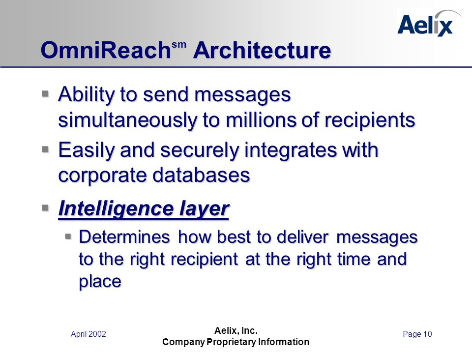 April 2002Page 10 Aelix, Inc. Company Proprietary Information OmniReach sm Architecture Ability to send messages simultaneously to millions of recipie