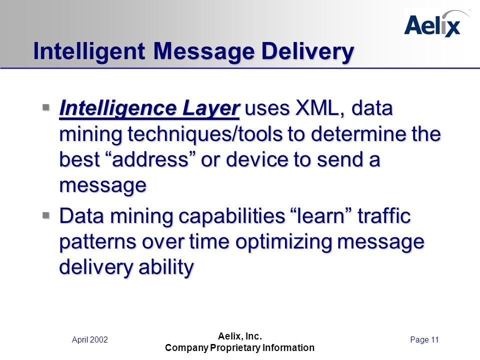 April 2002Page 11 Aelix, Inc. Company Proprietary Information Intelligent Message Delivery Intelligence Layer uses XML, data mining techniques/tools t