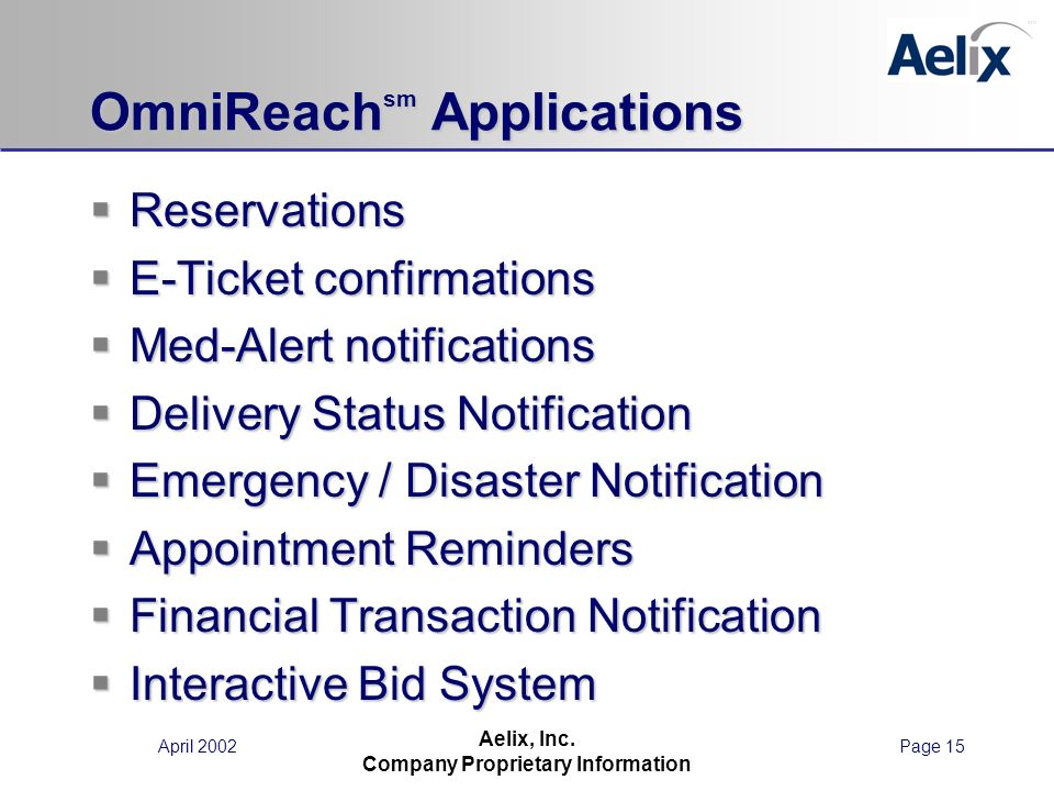 April 2002Page 15 Aelix, Inc. Company Proprietary Information OmniReach sm Applications Reservations Reservations E-Ticket confirmations E-Ticket conf