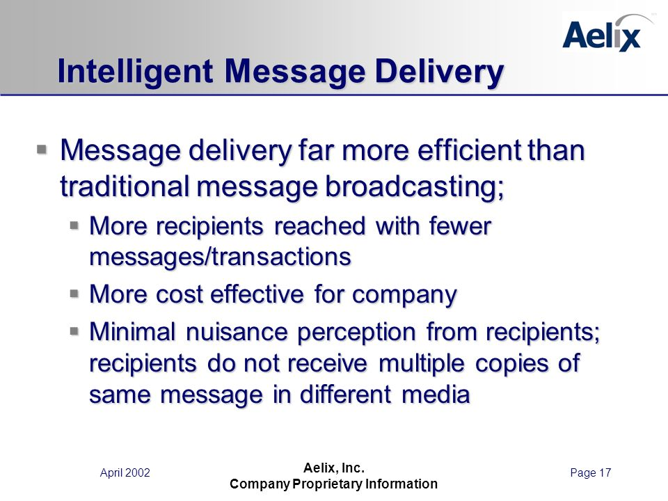 April 2002Page 17 Aelix, Inc. Company Proprietary Information Intelligent Message Delivery Message delivery far more efficient than traditional messag