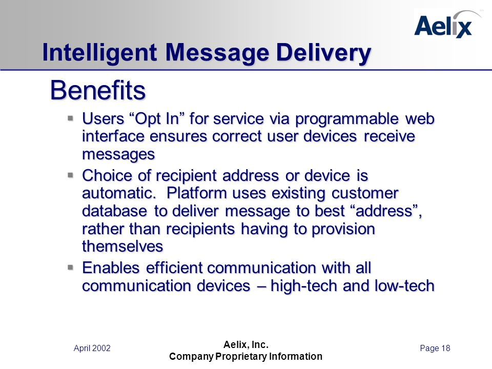 April 2002Page 18 Aelix, Inc. Company Proprietary Information Intelligent Message Delivery Benefits Benefits Users Opt In for service via programmable