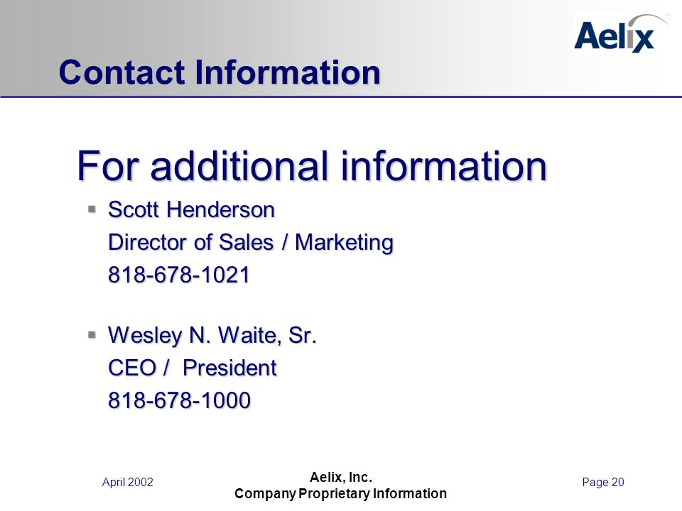 April 2002Page 20 Aelix, Inc. Company Proprietary Information Contact Information For additional information For additional information Scott Henderso
