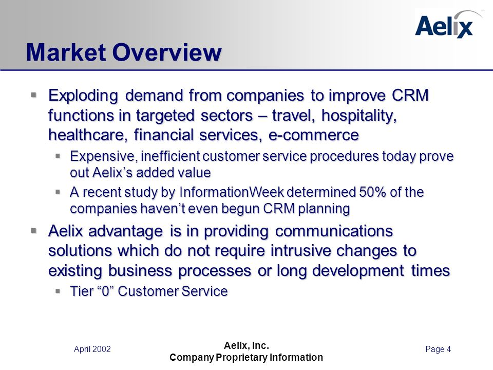 April 2002Page 4 Aelix, Inc. Company Proprietary Information Market Overview Exploding demand from companies to improve CRM functions in targeted sect