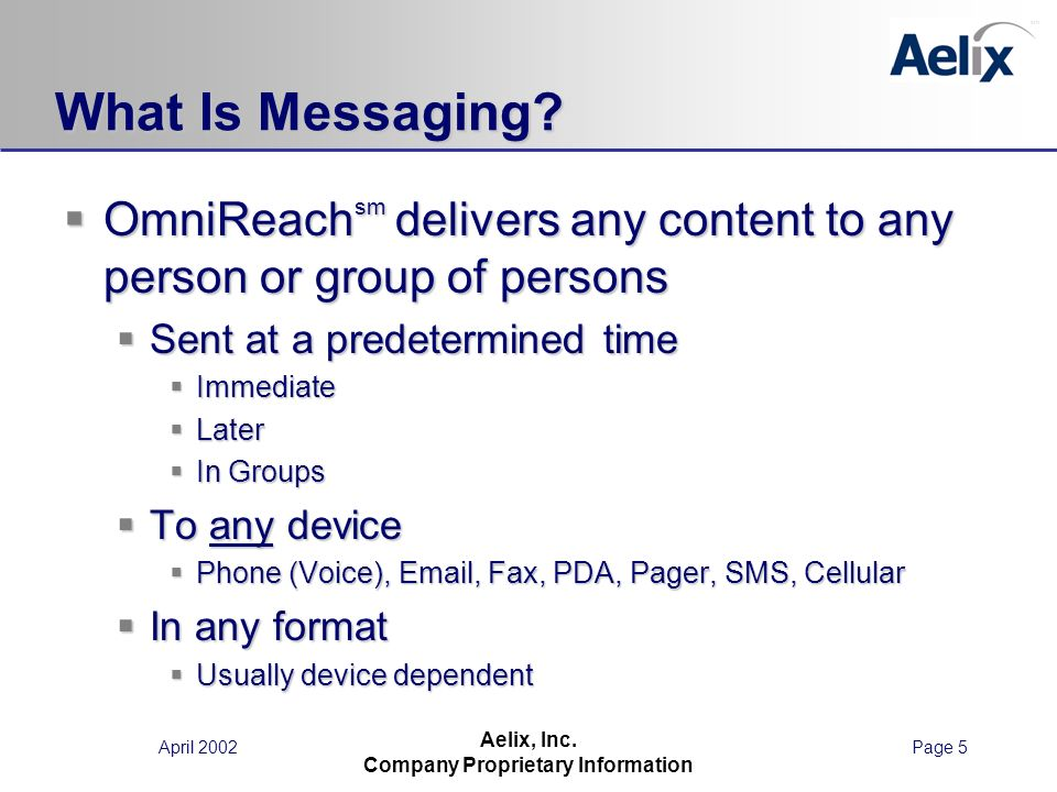 April 2002Page 5 Aelix, Inc. Company Proprietary Information What Is Messaging? OmniReach sm delivers any content to any person or group of persons Om