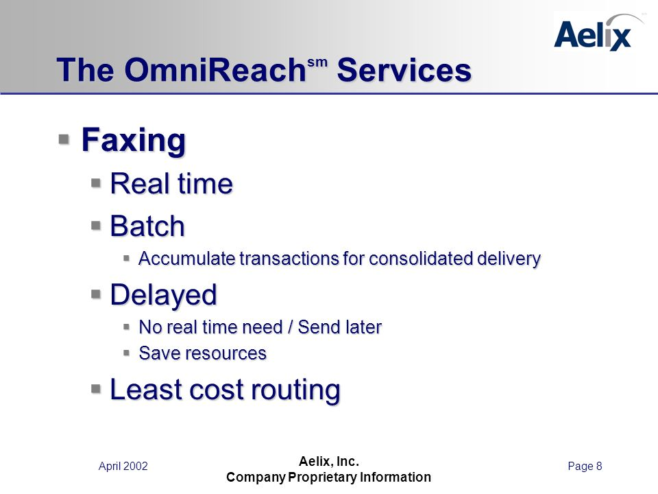 April 2002Page 8 Aelix, Inc. Company Proprietary Information The OmniReach sm Services Faxing Faxing Real time Real time Batch Batch Accumulate transa