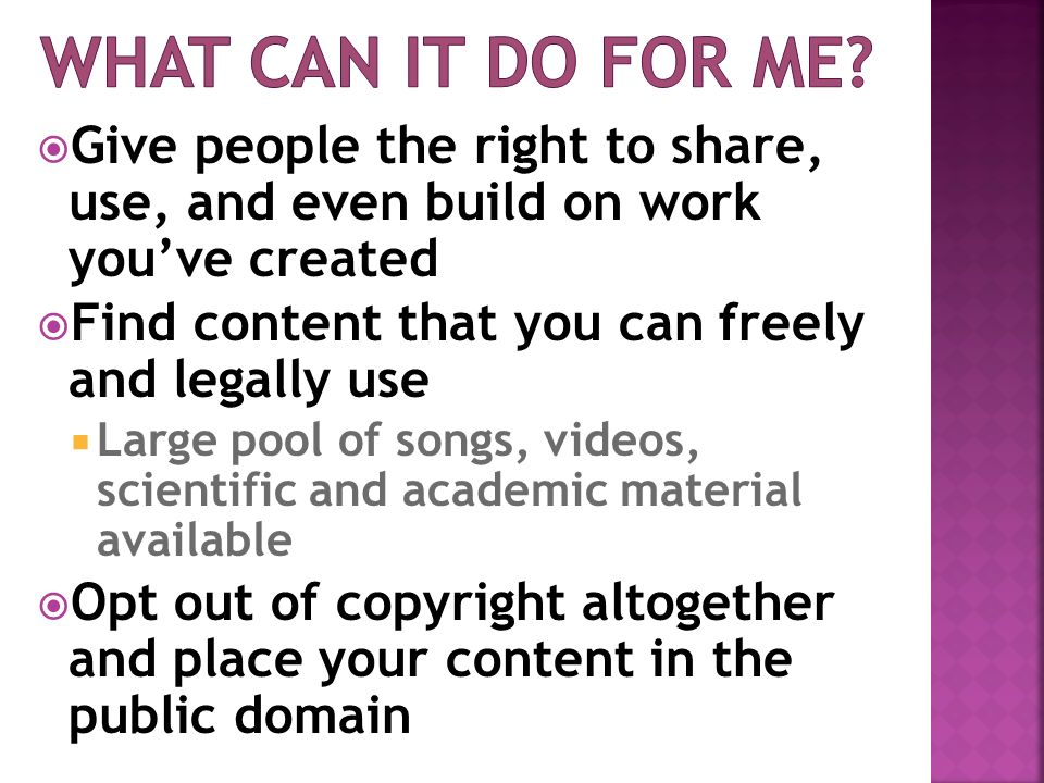 Give people the right to share, use, and even build on work youve created Find content that you can freely and legally use Large pool of songs, videos, scientific and academic material available Opt out of copyright altogether and place your content in the public domain
