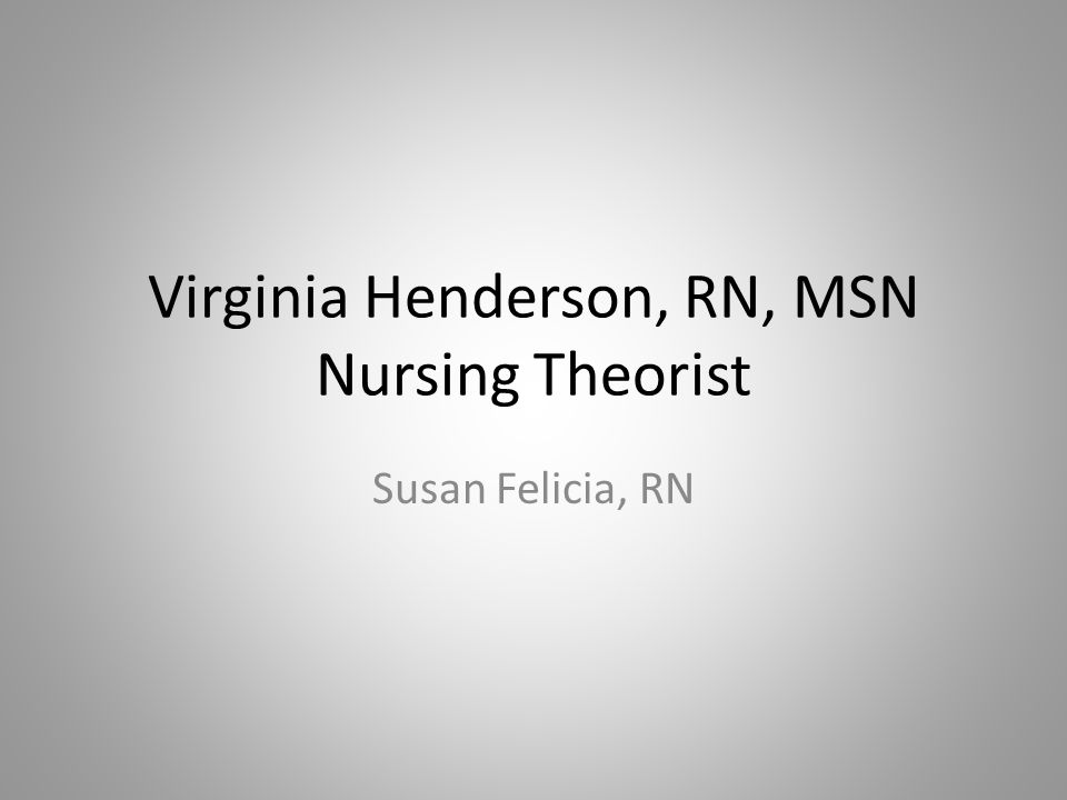 Virginia Henderson, RN, MSN Nursing Theorist Susan Felicia, RN