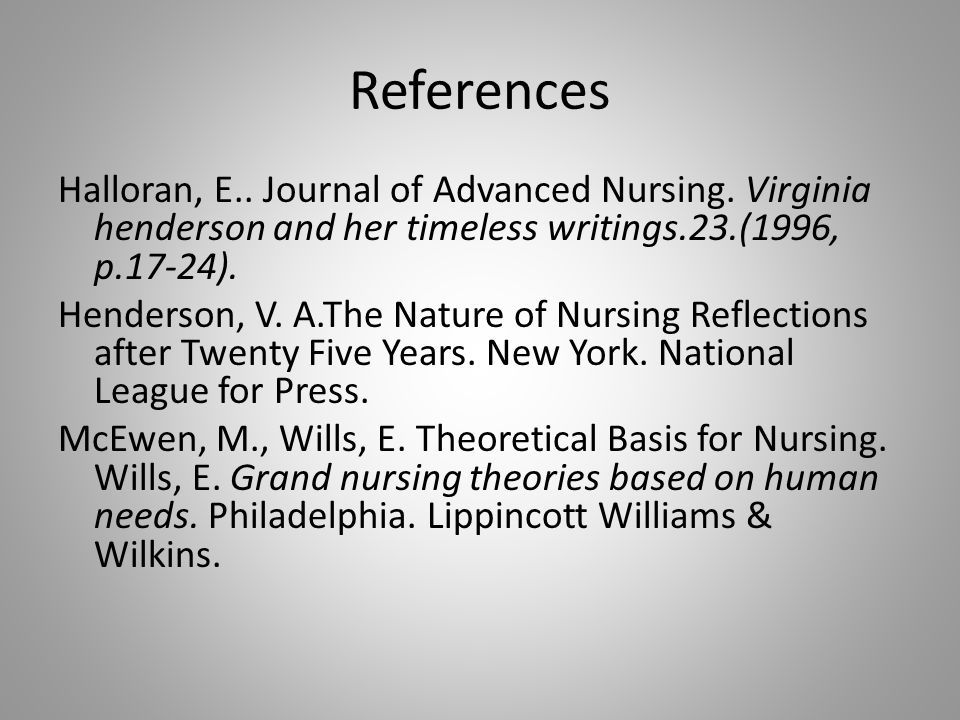References Halloran, E.. Journal of Advanced Nursing. Virginia henderson and her timeless writings.23.(1996, p.17-24). Henderson, V. A.The Nature of N