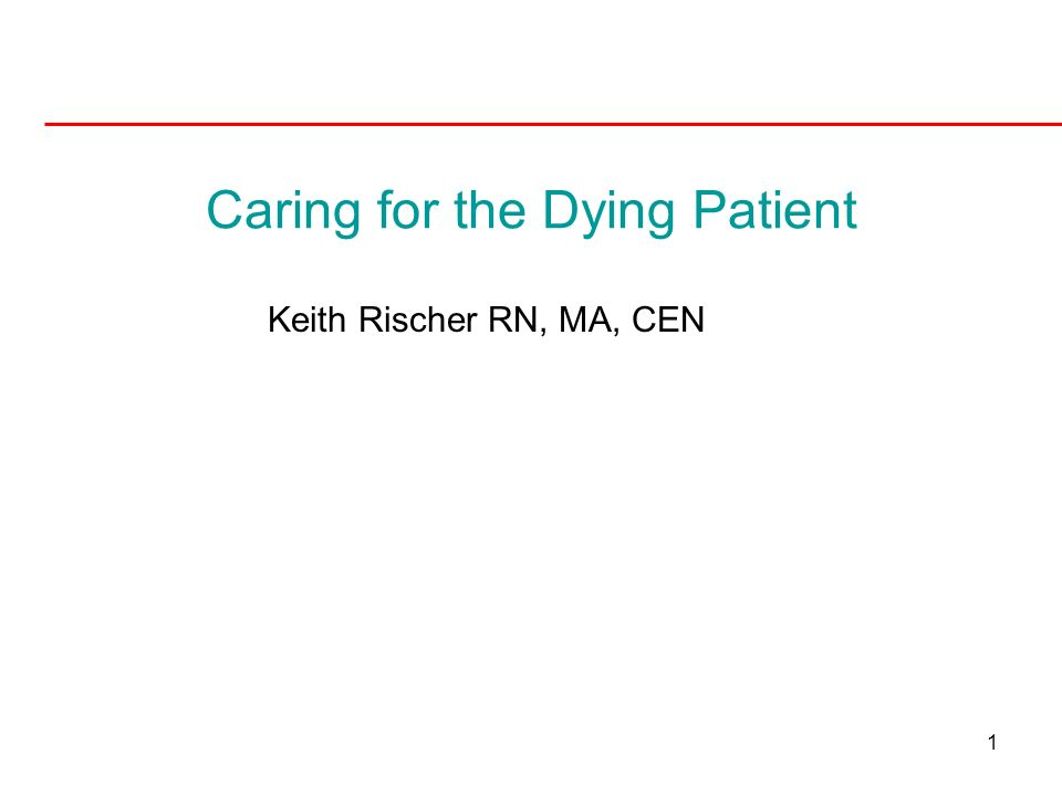 1 Caring for the Dying Patient Keith Rischer RN, MA, CEN