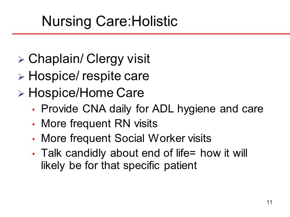 11 Nursing Care:Holistic Chaplain/ Clergy visit Hospice/ respite care Hospice/Home Care Provide CNA daily for ADL hygiene and care More frequent RN vi