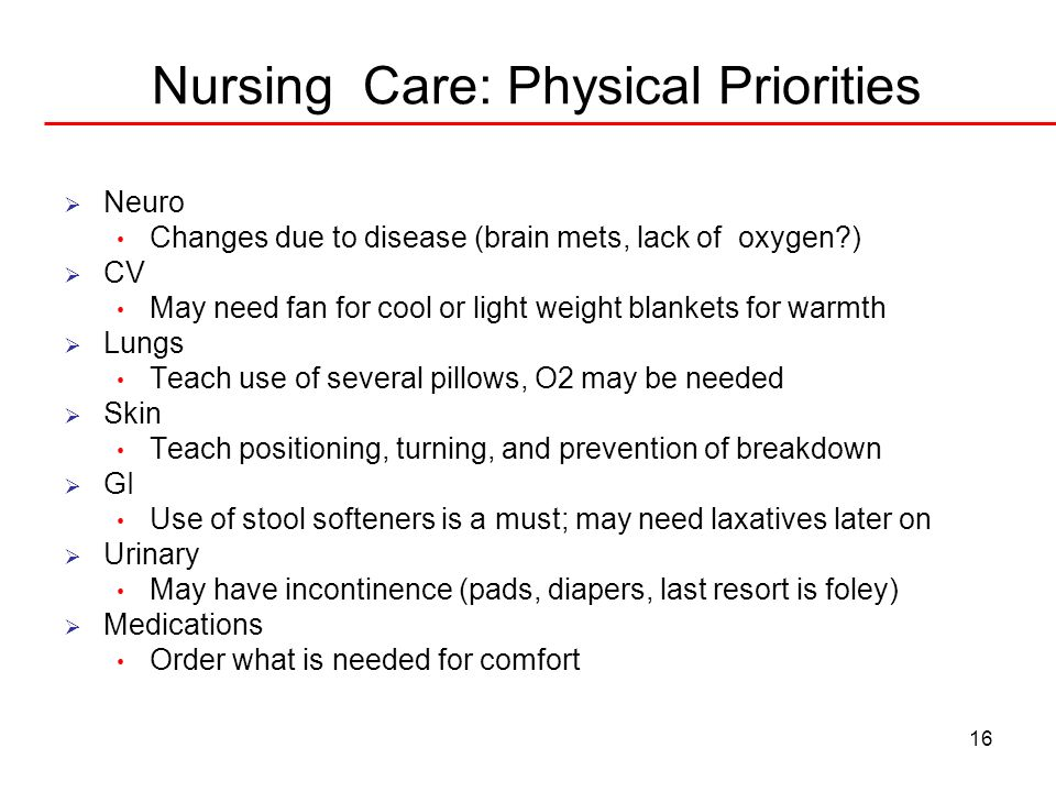 16 Nursing Care: Physical Priorities Neuro Changes due to disease (brain mets, lack of oxygen?) CV May need fan for cool or light weight blankets for