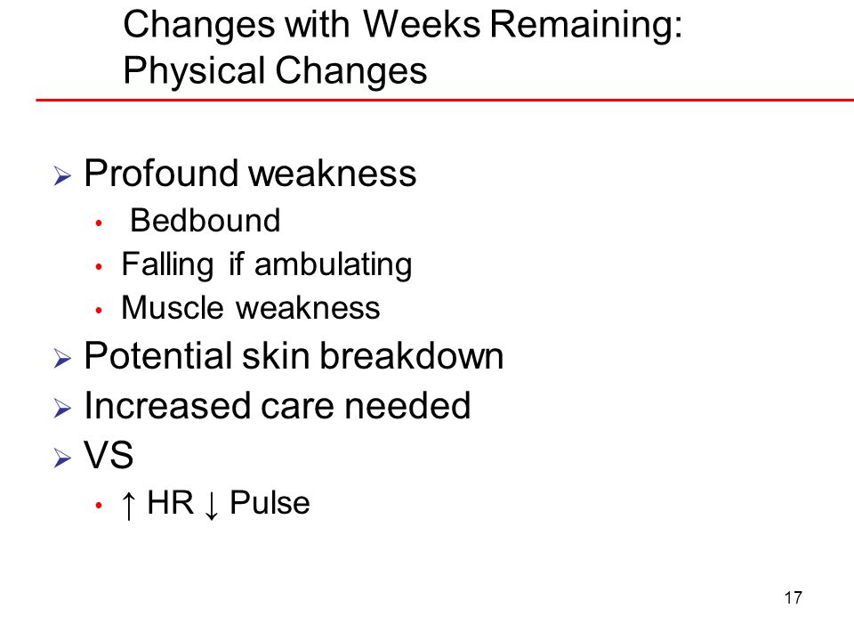 17 Changes with Weeks Remaining: Physical Changes Profound weakness Bedbound Falling if ambulating Muscle weakness Potential skin breakdown Increased
