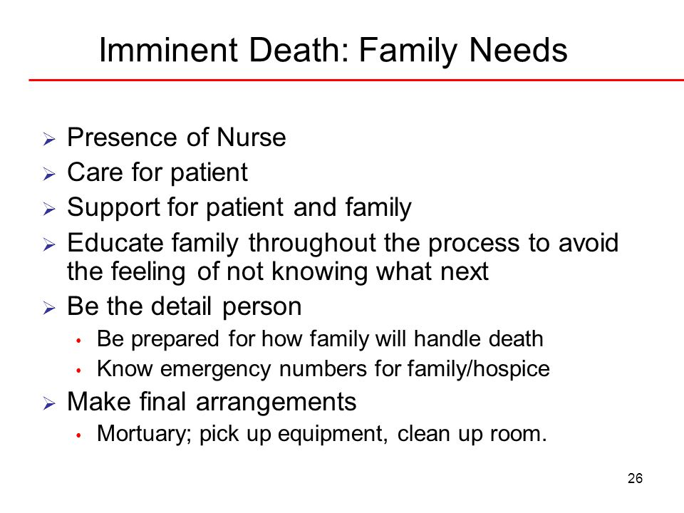 26 Imminent Death: Family Needs Presence of Nurse Care for patient Support for patient and family Educate family throughout the process to avoid the f