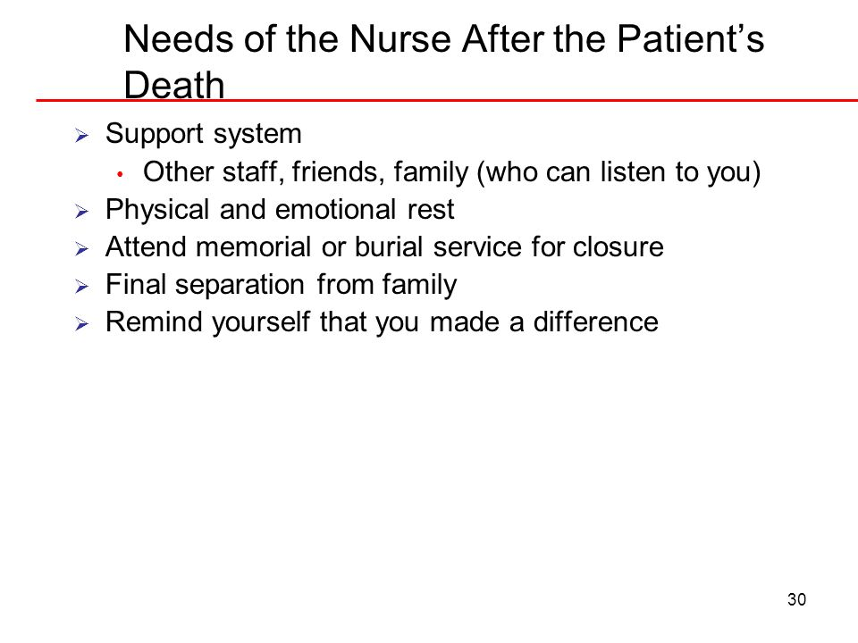 30 Needs of the Nurse After the Patients Death Support system Other staff, friends, family (who can listen to you) Physical and emotional rest Attend