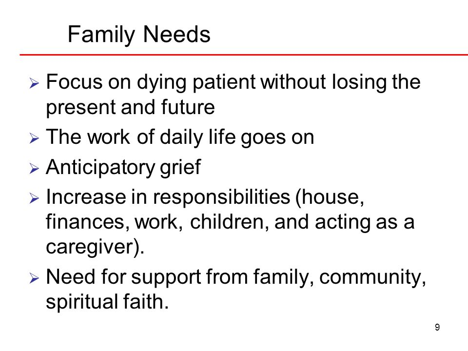 9 Family Needs Focus on dying patient without losing the present and future The work of daily life goes on Anticipatory grief Increase in responsibili
