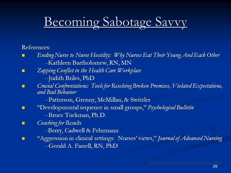 29 Becoming Sabotage Savvy References: Ending Nurse to Nurse Hostility: Why Nurses Eat Their Young And Each Other Ending Nurse to Nurse Hostility: Why Nurses Eat Their Young And Each Other --Kathleen Bartholomew, RN, MN Zapping Conflict in the Health Care Workplace Zapping Conflict in the Health Care Workplace --Judith Briles, PhD Crucial Confrontations: Tools for Resolving Broken Promises, Violated Expectations, and Bad Behavior Crucial Confrontations: Tools for Resolving Broken Promises, Violated Expectations, and Bad Behavior --Patterson, Grenny, McMillan, & Switzler Developmental sequence in small groups, Psychological Bulletin Developmental sequence in small groups, Psychological Bulletin --Bruce Tuckman, Ph.D.