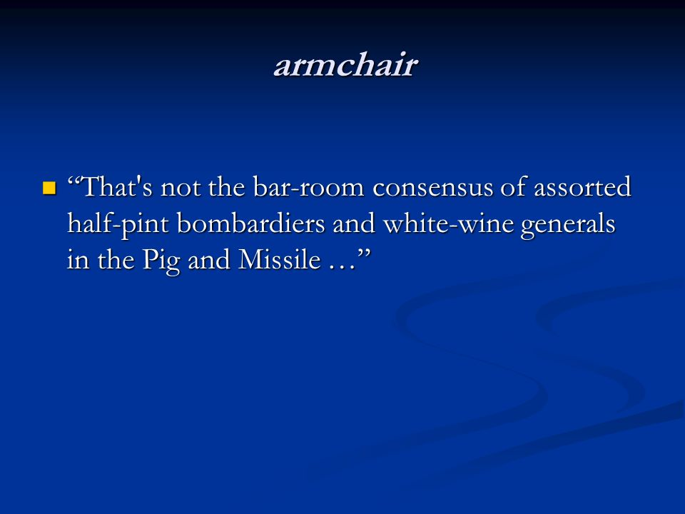 armchair That's not the bar-room consensus of assorted half-pint bombardiers and white-wine generals in the Pig and Missile … That's not the bar-room