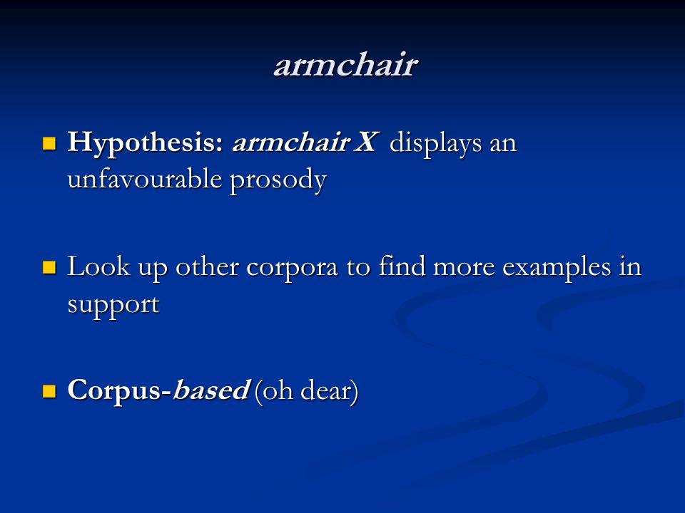 armchair Hypothesis: armchair X displays an unfavourable prosody Hypothesis: armchair X displays an unfavourable prosody Look up other corpora to find