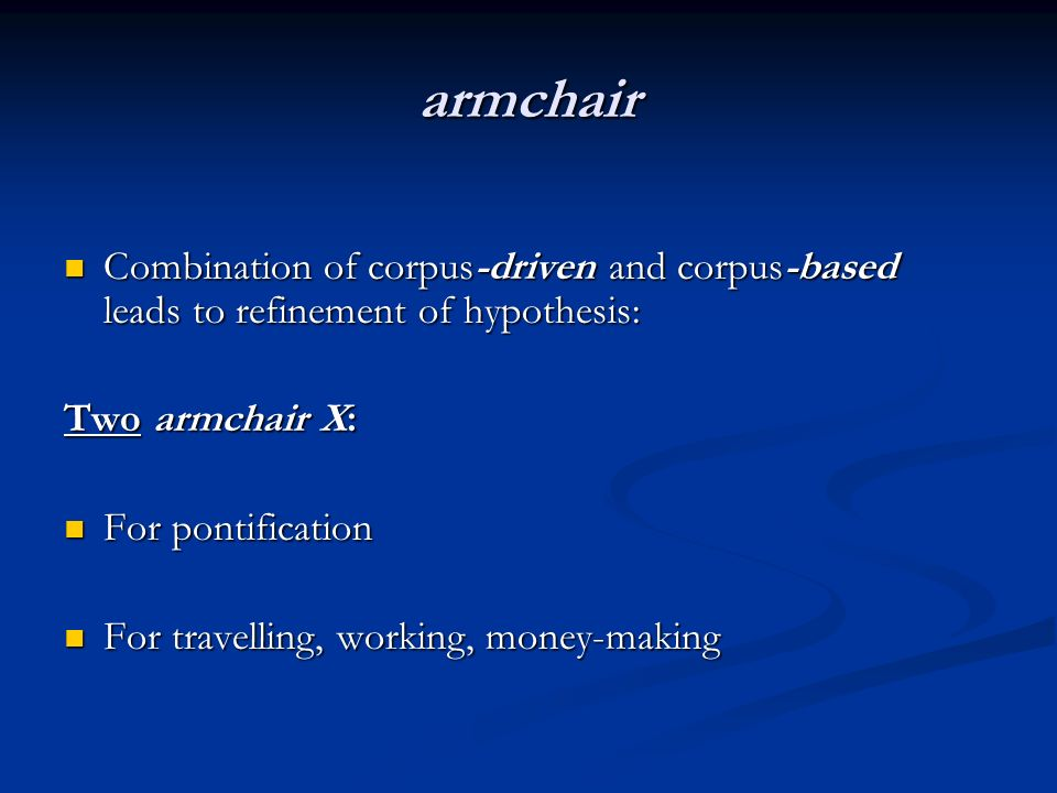 armchair Combination of corpus-driven and corpus-based leads to refinement of hypothesis: Combination of corpus-driven and corpus-based leads to refinement of hypothesis: Two armchair X: For pontification For pontification For travelling, working, money-making For travelling, working, money-making