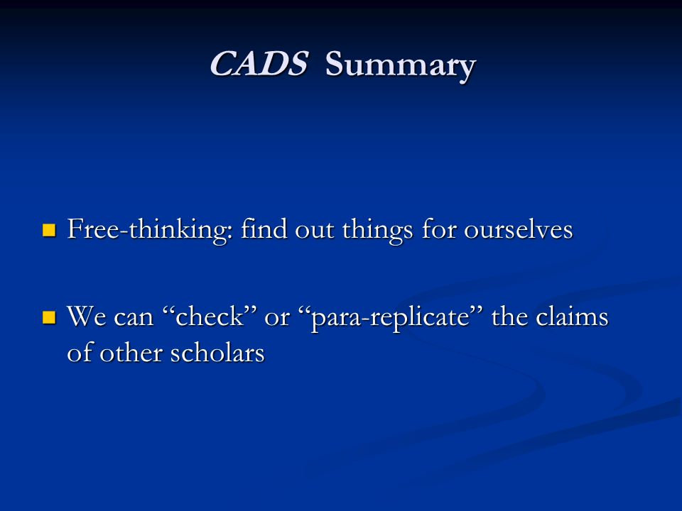 CADS Summary Free-thinking: find out things for ourselves Free-thinking: find out things for ourselves We can check or para-replicate the claims of ot