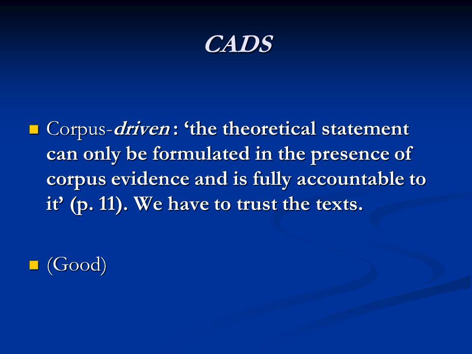 CADS Corpus-driven : the theoretical statement can only be formulated in the presence of corpus evidence and is fully accountable to it (p. 11). We ha
