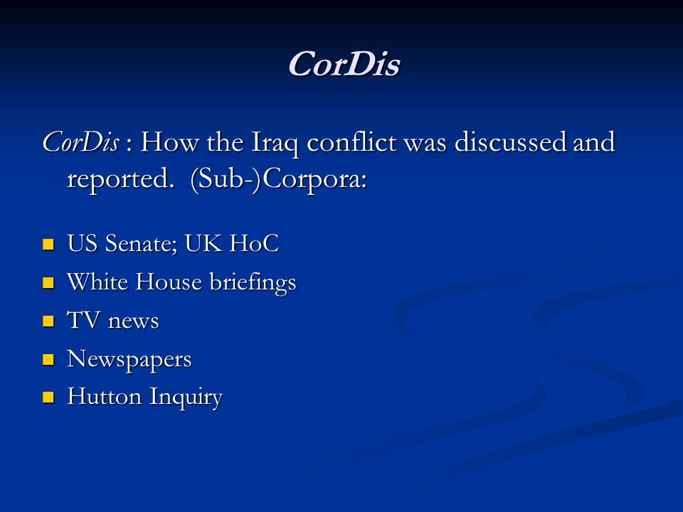CorDis CorDis : How the Iraq conflict was discussed and reported. (Sub-)Corpora: US Senate; UK HoC US Senate; UK HoC White House briefings White House