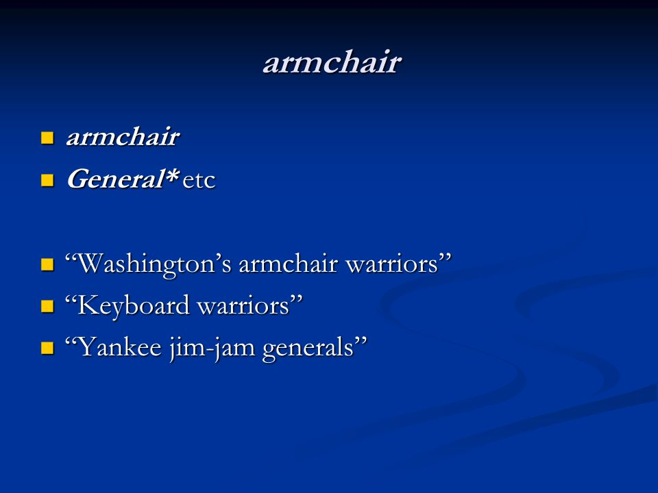 armchair armchair armchair General* etc General* etc Washingtons armchair warriors Washingtons armchair warriors Keyboard warriors Keyboard warriors Yankee jim-jam generals Yankee jim-jam generals
