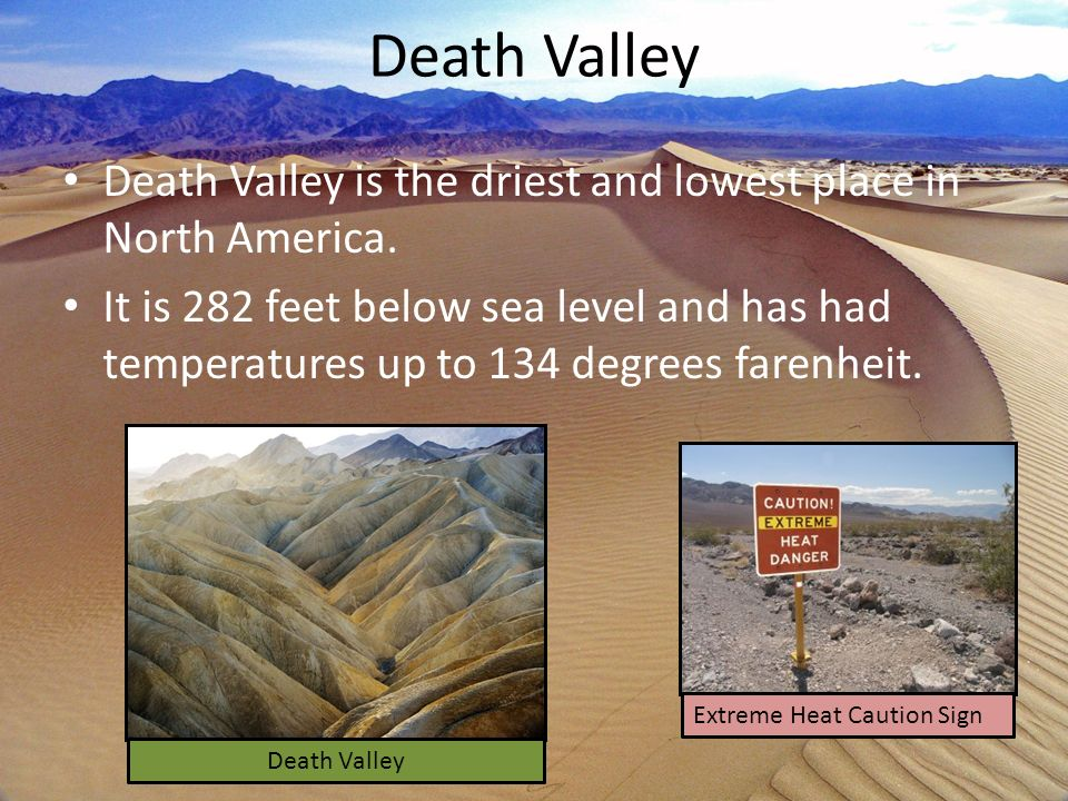 Death Valley Death Valley is the driest and lowest place in North America. It is 282 feet below sea level and has had temperatures up to 134 degrees f