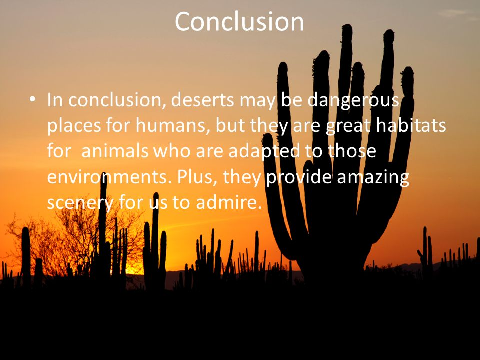 Conclusion In conclusion, deserts may be dangerous places for humans, but they are great habitats for animals who are adapted to those environments. P