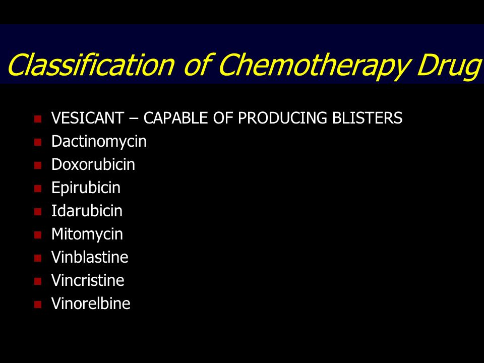 Classification of Chemotherapy Drug VESICANT – CAPABLE OF PRODUCING BLISTERS Dactinomycin Doxorubicin Epirubicin Idarubicin Mitomycin Vinblastine Vinc