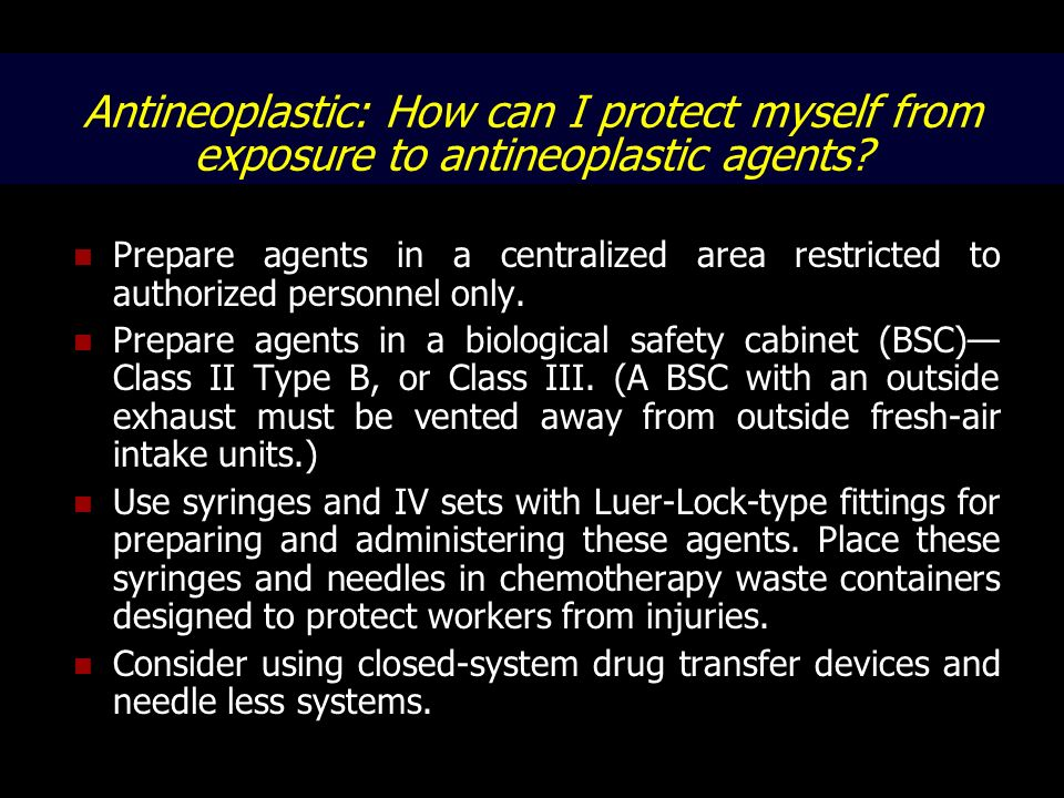 Antineoplastic: How can I protect myself from exposure to antineoplastic agents? Prepare agents in a centralized area restricted to authorized personn