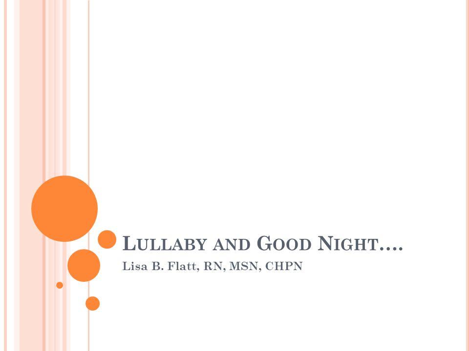 L ULLABY AND G OOD N IGHT …. Lisa B. Flatt, RN, MSN, CHPN