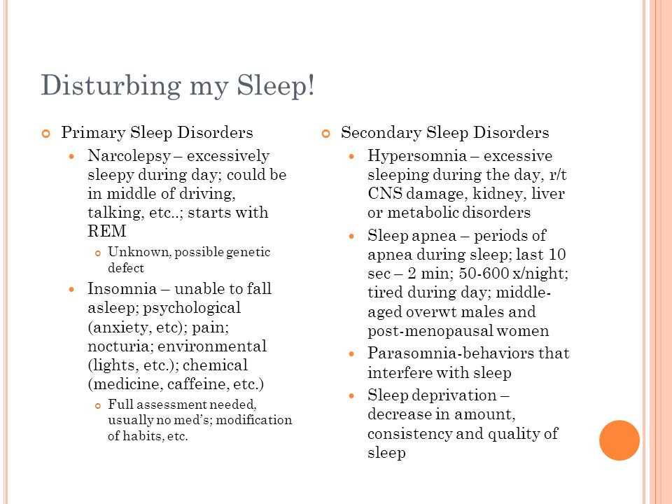 Disturbing my Sleep! Primary Sleep Disorders Narcolepsy – excessively sleepy during day; could be in middle of driving, talking, etc..; starts with RE