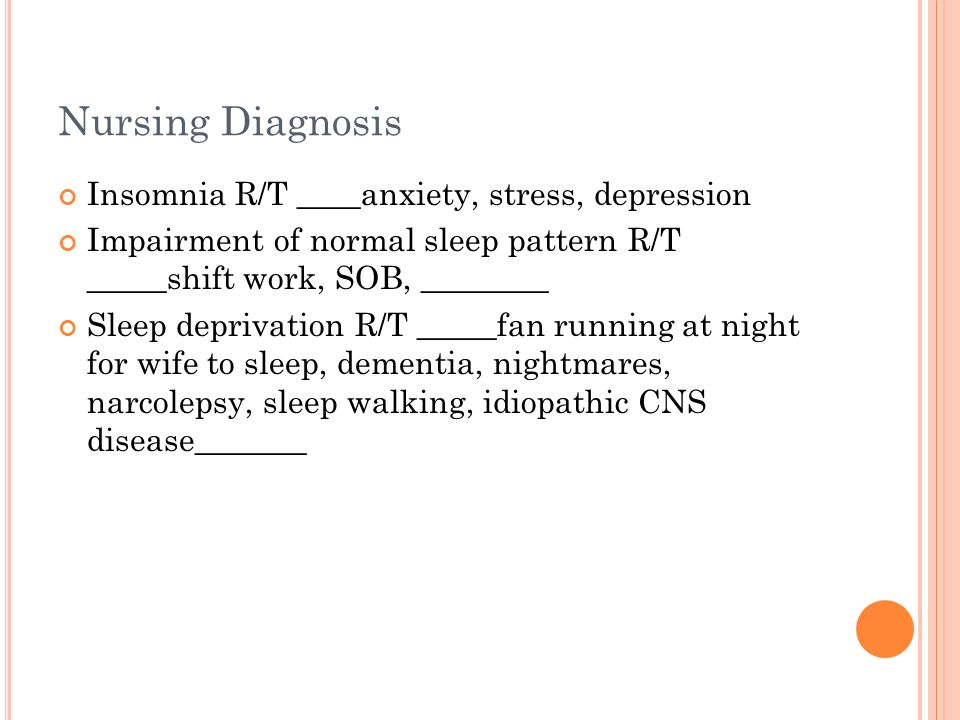Nursing Diagnosis Insomnia R/T ____anxiety, stress, depression Impairment of normal sleep pattern R/T _____shift work, SOB, ________ Sleep deprivation