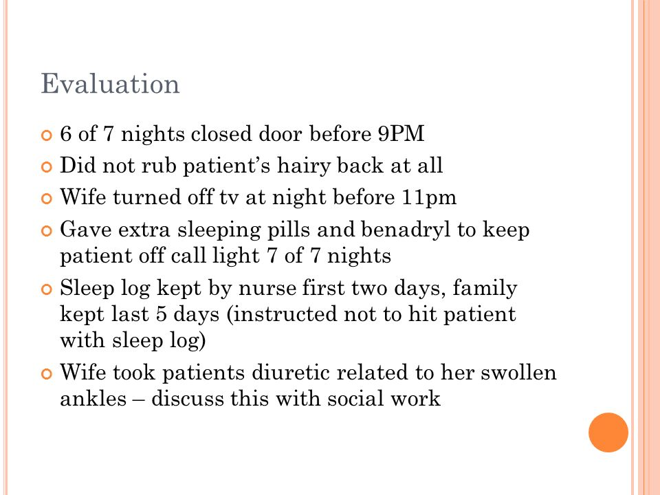 Evaluation 6 of 7 nights closed door before 9PM Did not rub patients hairy back at all Wife turned off tv at night before 11pm Gave extra sleeping pil