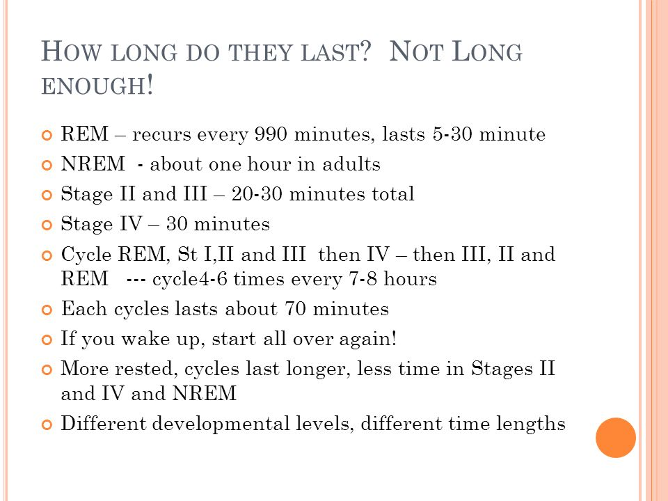 H OW LONG DO THEY LAST ? N OT L ONG ENOUGH ! REM – recurs every 990 minutes, lasts 5-30 minute NREM - about one hour in adults Stage II and III – 20-3