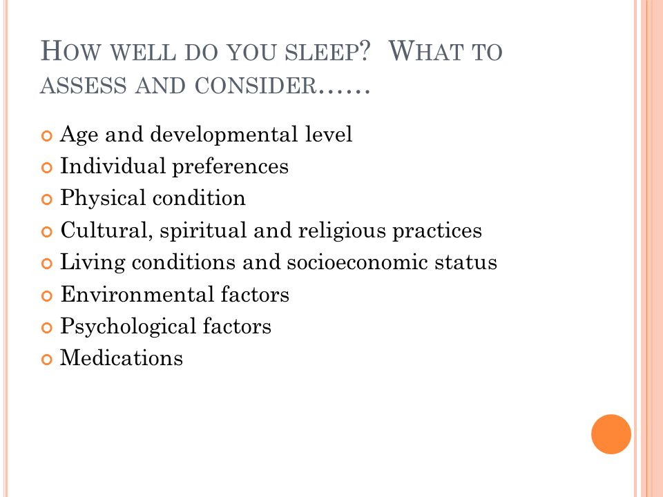 H OW WELL DO YOU SLEEP ? W HAT TO ASSESS AND CONSIDER …… Age and developmental level Individual preferences Physical condition Cultural, spiritual and